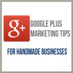 Google Plus Marketing Tips For Handmade Businesses