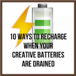 10 Ways To Recharge When Your Creative Batteries Are Drained