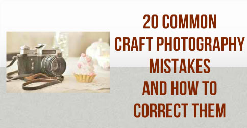 20-Common-Craft-Photography-Mistakes-And-How-To-Correct-Them