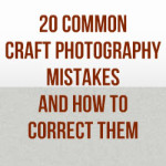 20 Common Craft Photography Mistakes And How To Correct Them