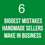 6 Biggest Mistakes Handmade Sellers Make In Business