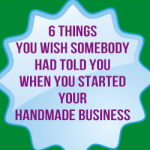 6 Things You Wish Somebody Had Told You When You Started Your Handmade Business