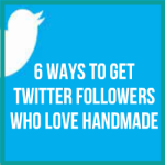 6 Ways To Get Twitter Followers Who Love Handmade
