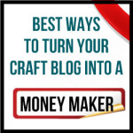 Best Ways to Turn Your Craft Blog Into a Money Maker
