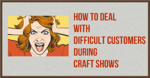 How-To-Deal-With-Difficult-Customers-During-Craft-Shows