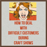 How To Deal With Difficult Customers During Craft Shows