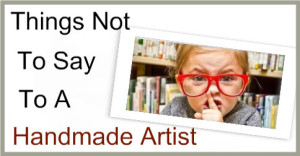 Things-Not-To-Say-To-A-Handmade-Artist