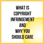 What Is Copyright Infringement And Why You Should Care