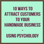 10 Ways To Attract Customers To Your Handmade Business – Using Psychology