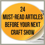 24 Must Read Articles Before Your Next Craft Show