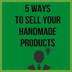 5 Ways To Sell Your Handmade Products