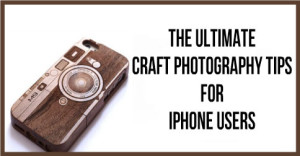 The-Ultimate-Craft-Photography-Tips-For-iPhone-Users