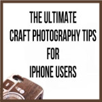 The Ultimate Craft Photography Tips For iPhone Users