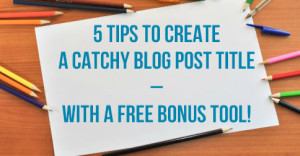5-Tips-To-Create-A-Catchy-Blog-Post-Title-–-With-A-Free-Bonus-Tool