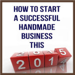 How To Start A Successful Handmade Business This 2015