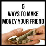 5 Ways To Make Money Your Friend