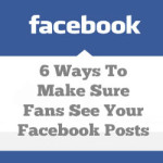 6 Ways To Make Sure Fans See Your Facebook Posts