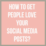How To Get People Love Your Social Media Posts?