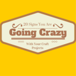 20 Signs You Are Going Crazy With Your Craft Projects