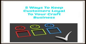 5 Ways To Keep Customers Loyal To Your Craft Business-