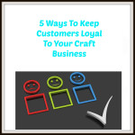 5 Ways To Keep Customers Loyal To Your Craft Business