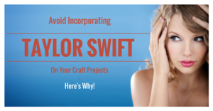 Avoid Incorporating Taylor Swift On Your Craft Projects – Here's Why
