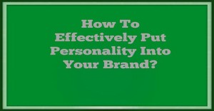 How To Effectively Put Personality Into Your Brand-