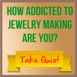 How Addicted To Jewelry Making Are You?