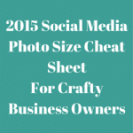2015 Social Media Photo Size Cheat Sheet For Crafty Business Owners