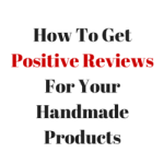 How To Get Positive Reviews For Your Handmade Products?