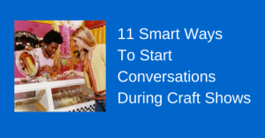 11 Smart Ways To Start Conversations During Craft Shows