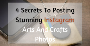 4 Secrets To Posting Stunning Instagram Arts And Crafts Photos
