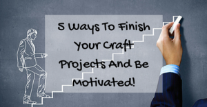5 Ways To Finish Your Craft Projects And Be Motivated