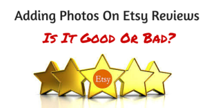 Adding Photos On Etsy Reviews – Is It Good Or Bad