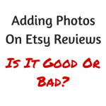 Adding Photos On Etsy Reviews – Is It Good Or Bad?