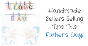Handmade Sellers Selling Tips This Father's Day
