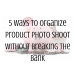 5 Ways To Organize Product Photo Shoot Without Breaking The Bank