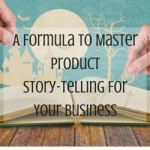 A Formula To Master Product Story-Telling For Your Business
