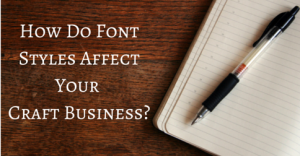 How Do Font Styles Affect Your Craft Business