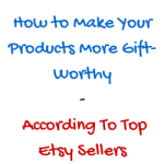 How to Make Your Products More Gift-Worthy – According To Top Etsy Sellers