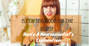 Is Crafting Good For The Brain- Here's A Neuroscientist's Explanation