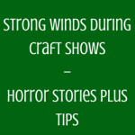 Strong Winds During Craft Shows – Horror Stories Plus Tips