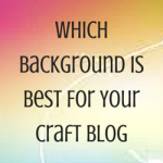 Which Background Is Best For Your Craft Blog?