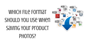 Which File Format Should You Use When Saving Your Product Photos