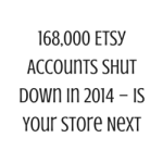 168,000 Etsy Accounts Shut Down in 2014 – Is Your Store Next?