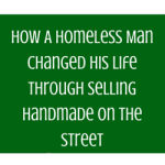 How A Homeless Man Changed His Life Through Selling Handmade On The Street