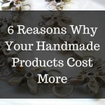 6 Reasons Why Your Handmade Products Cost More