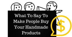 What To Say To Make People Buy Your Handmade Products