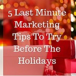 5 Last Minute Marketing Tips To Try Before The Holidays