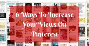 6 Ways To Increase Your Views On Pinterest